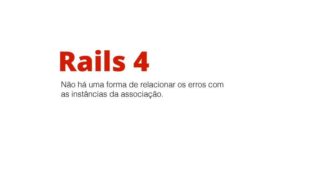 Rails 4 Não há uma forma de relacionar os erros...