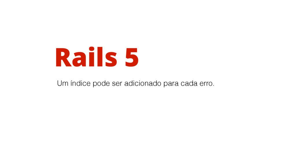 Rails 5 Um índice pode ser adicionado para cada...