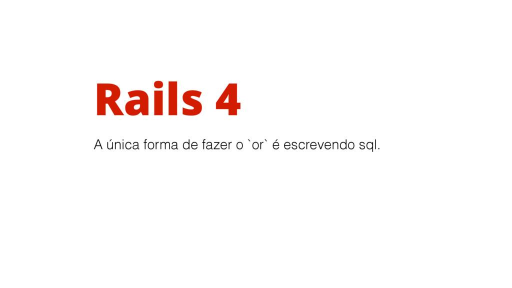 Rails 4 A única forma de fazer o `or` é escreve...
