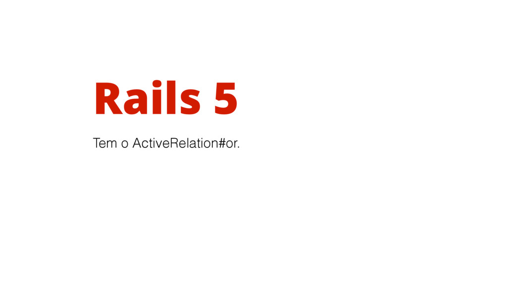 Rails 5 Tem o ActiveRelation#or.