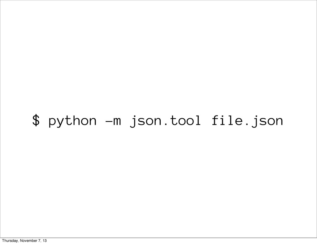 $ python -m json.tool file.json Thursday, Novem...