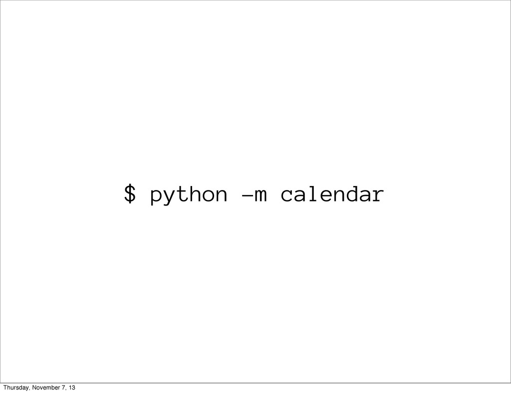 $ python -m calendar Thursday, November 7, 13
