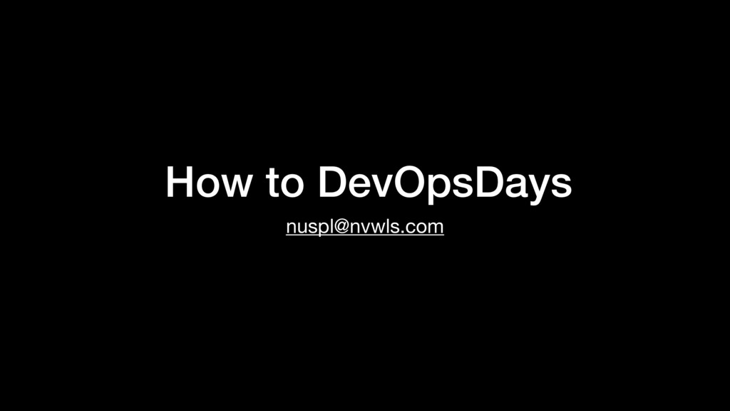 How to DevOpsDays nuspl@nvwls.com