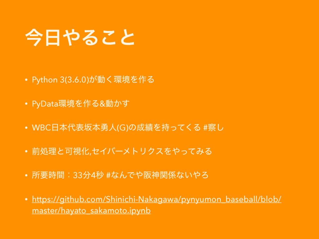 ࠓΔ͜ͱ • Python 3(3.6.0)͕ಈ͘ڥΛ࡞Δ • PyDataڥΛ࡞Δ&...