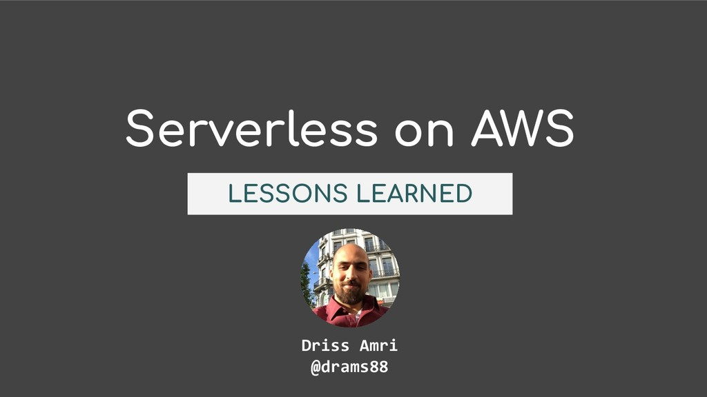 Serverless on AWS LESSONS LEARNED Driss Amri @d...