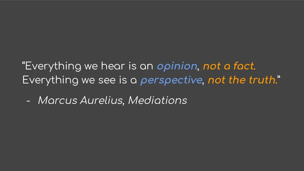 """""""Everything we hear is an opinion, not a fact. ..."""