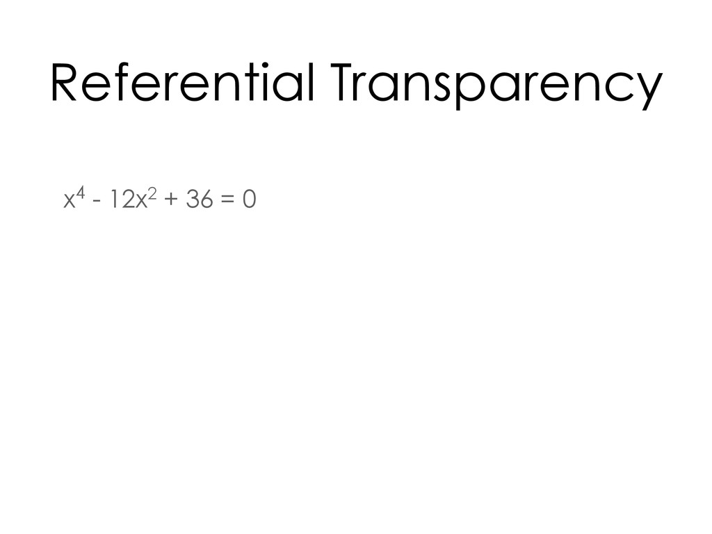 x4 - 12x2 + 36 = 0 Referential Transparency