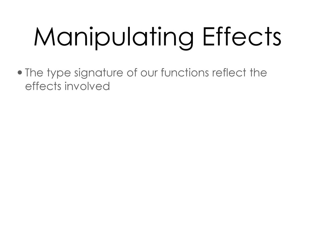 Manipulating Effects •The type signature of our...