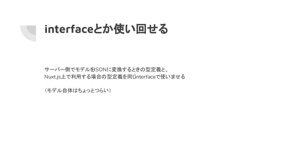 interfaceとか使い回せる サーバー側でモデルをJSONに変換するときの型定義と、 Nu...