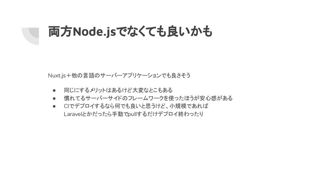 両方Node.jsでなくても良いかも Nuxt.js+他の言語のサーバーアプリケーションでも良...