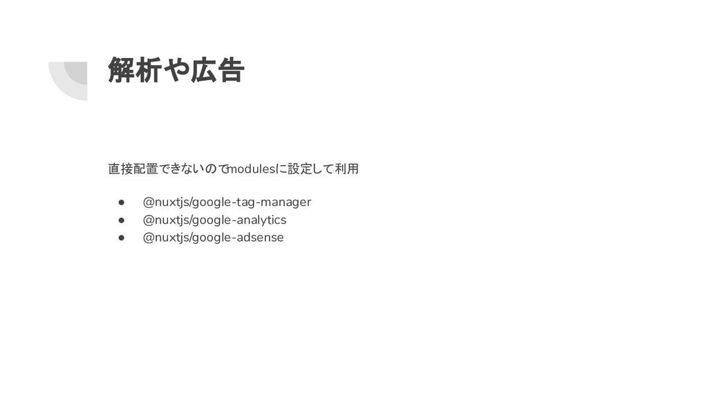 解析や広告 直接配置できないのでmodulesに設定して利用 ● @nuxtjs/google...
