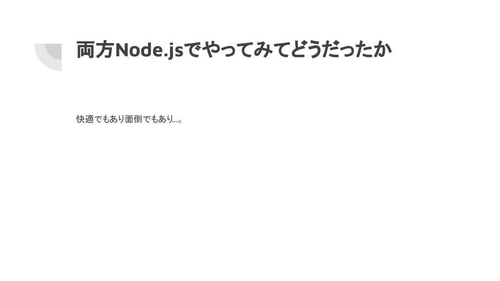 両方Node.jsでやってみてどうだったか 快適でもあり面倒でもあり …。