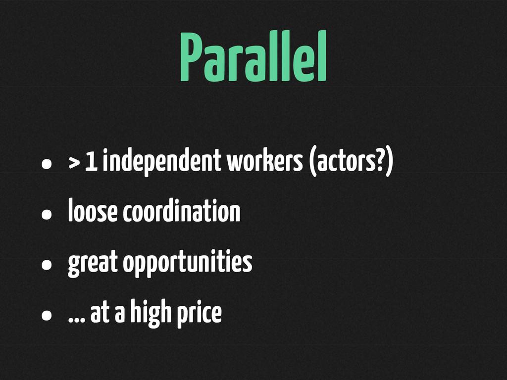 Parallel • > 1 independent workers (actors?) • ...