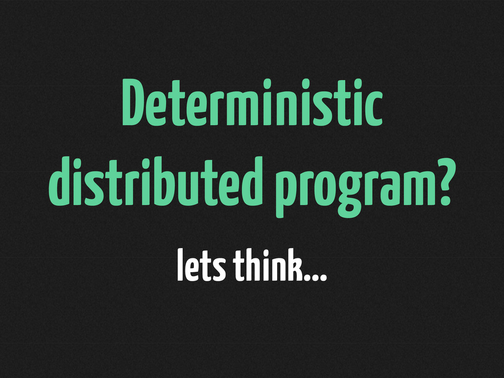 Deterministic distributed program? lets think…