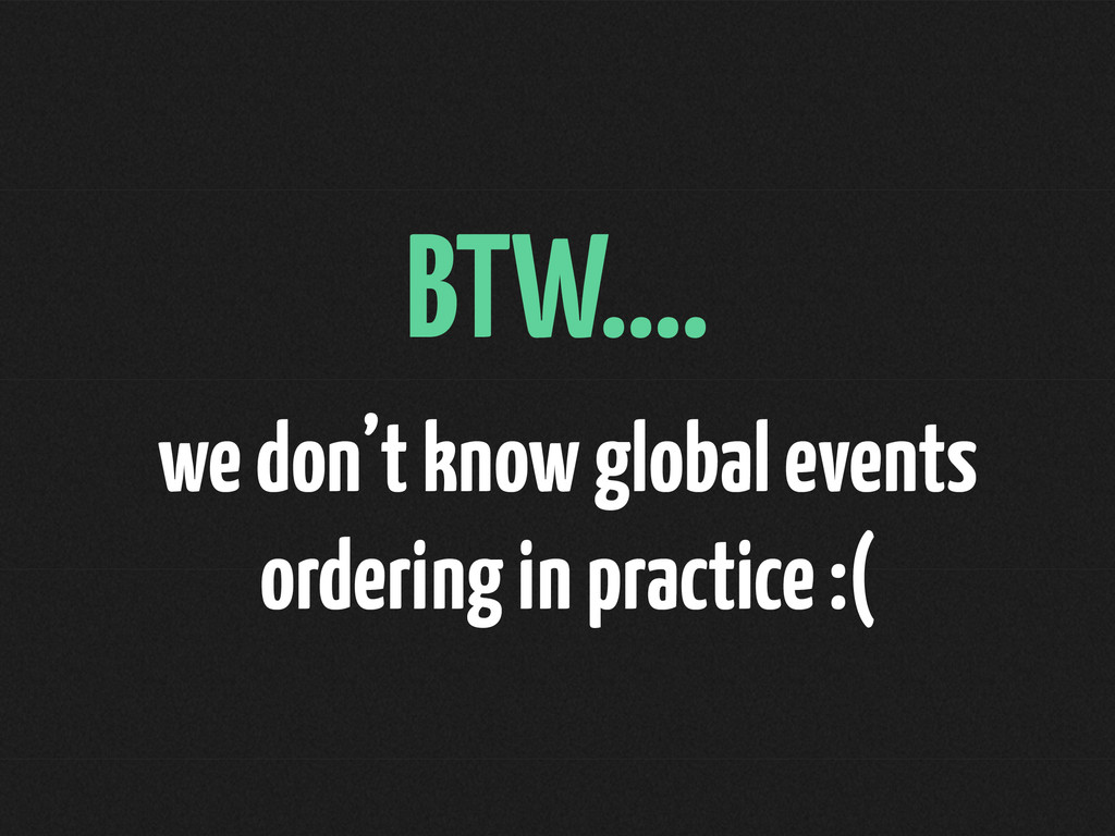 BTW…. we don't know global events ordering in p...