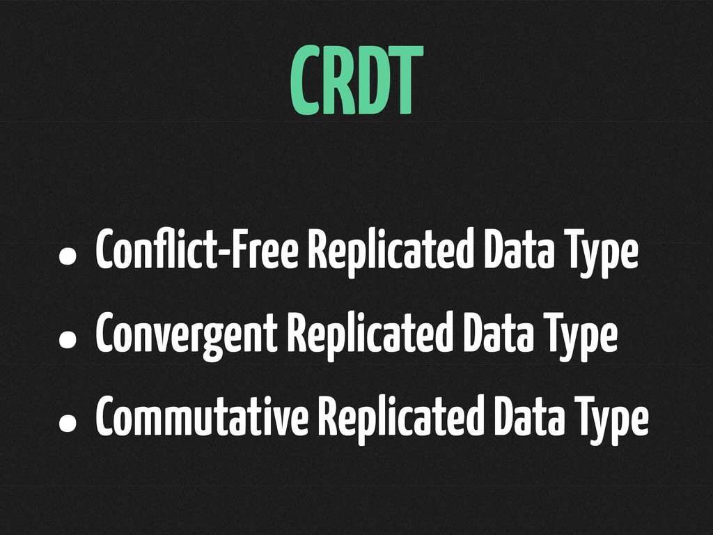 CRDT • Conflict-Free Replicated Data Type • Conv...