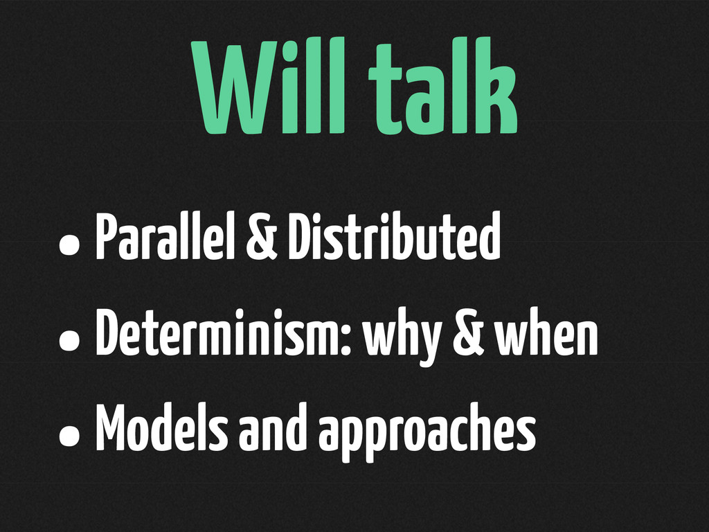 Will talk •Parallel & Distributed •Determinism:...