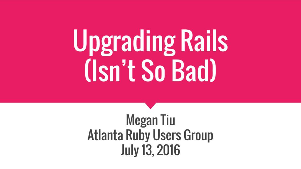 Upgrading Rails (Isn't So Bad) Megan Tiu Atlant...