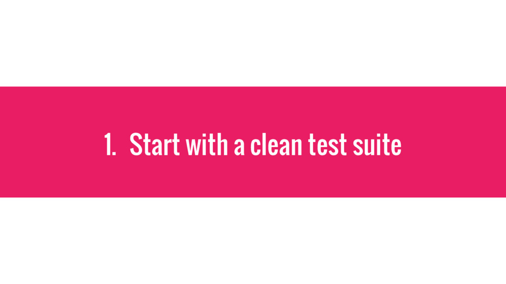 1. Start with a clean test suite
