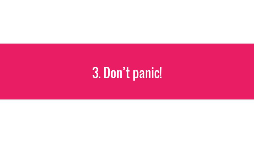 3. Don't panic!