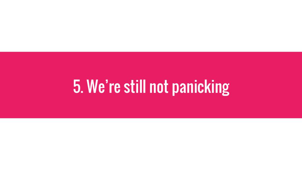 5. We're still not panicking