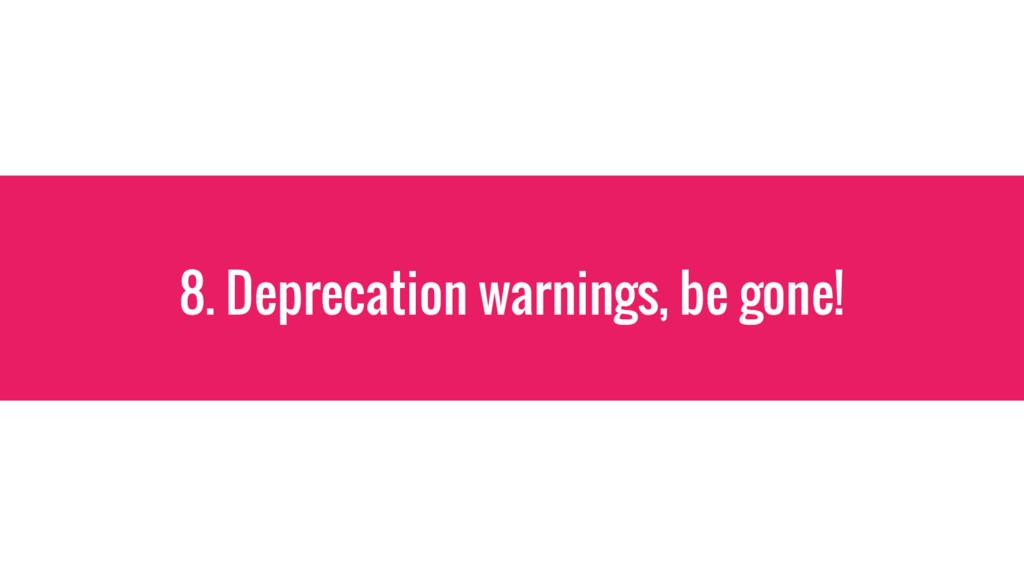 8. Deprecation warnings, be gone!