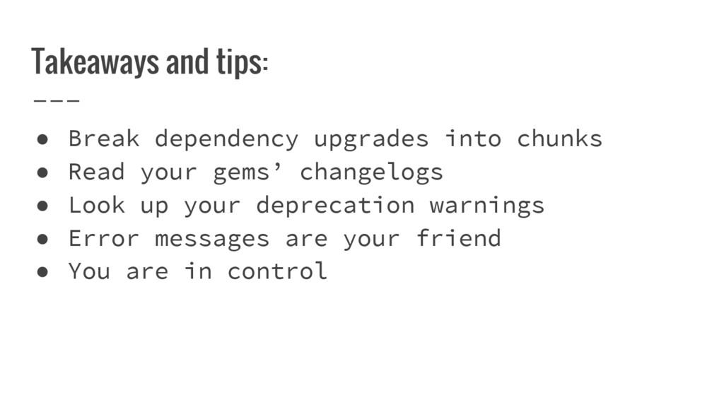Takeaways and tips: ● Break dependency upgrades...