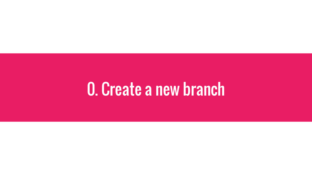 0. Create a new branch