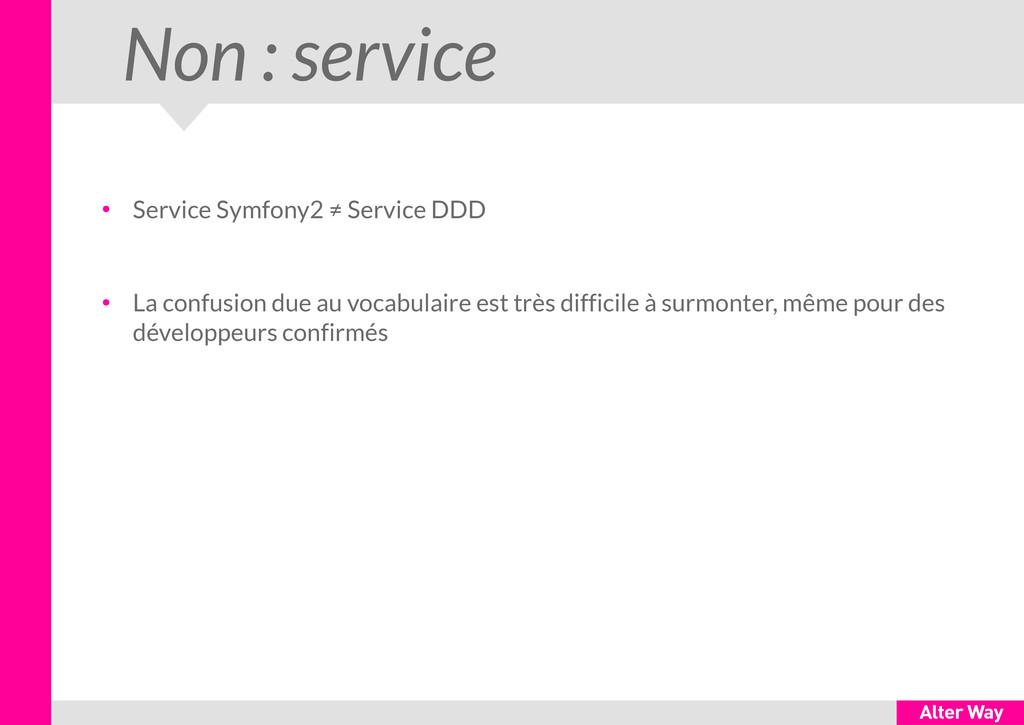 Non : service ● Service Symfony2 ≠ Service DDD ...