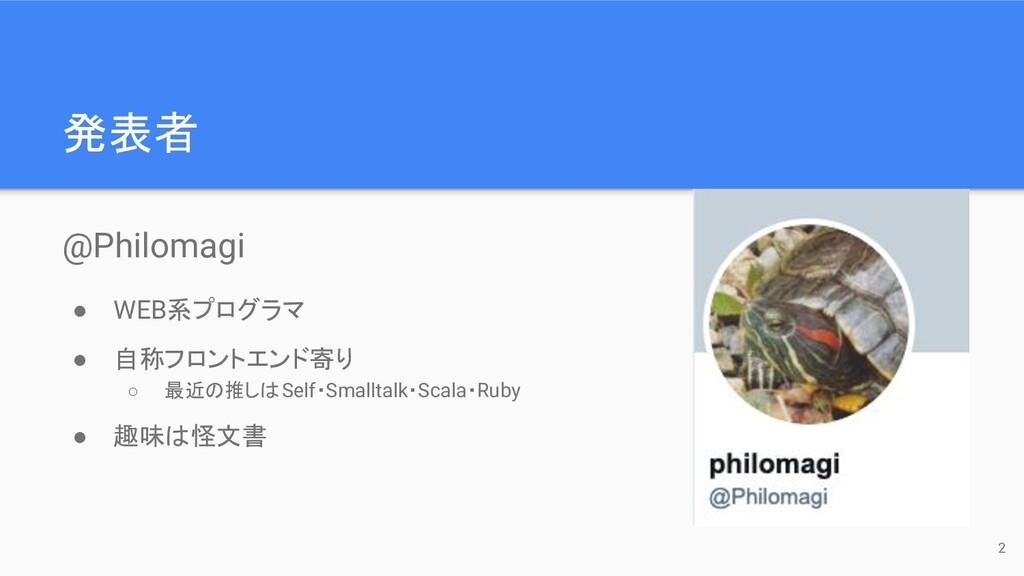 発表者 @Philomagi ● WEB系プログラマ ● 自称フロントエンド寄り ○ 最近の推...