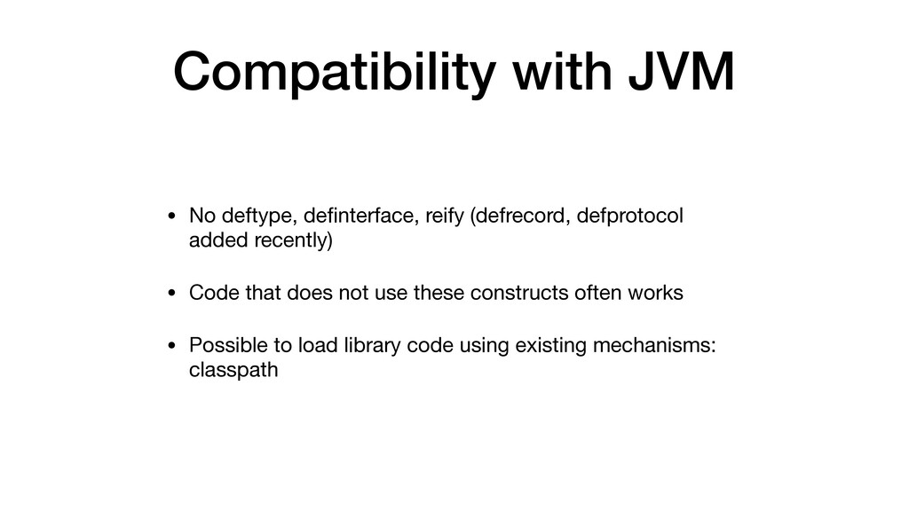 Compatibility with JVM • No deftype, definterfac...