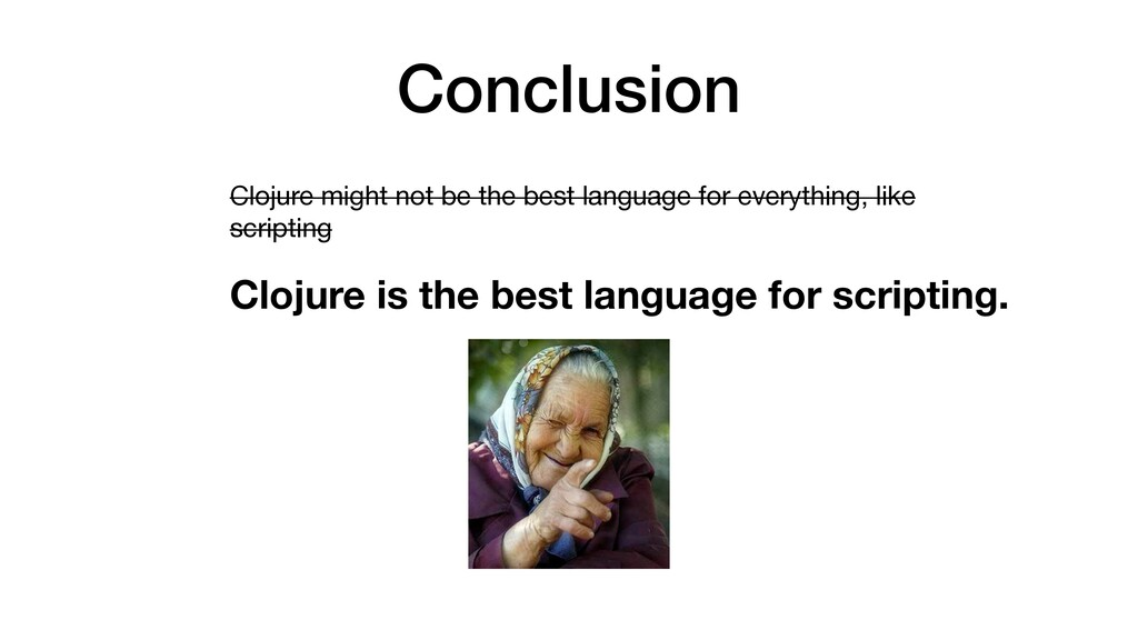 Conclusion Clojure might not be the best langua...
