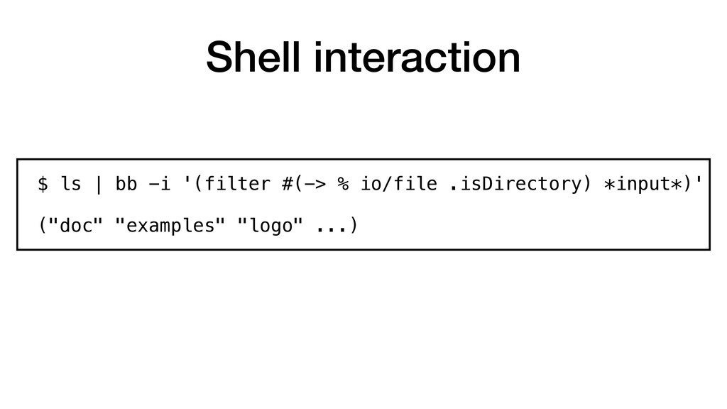 Shell interaction $ ls | bb -i '(filter #(-> % ...