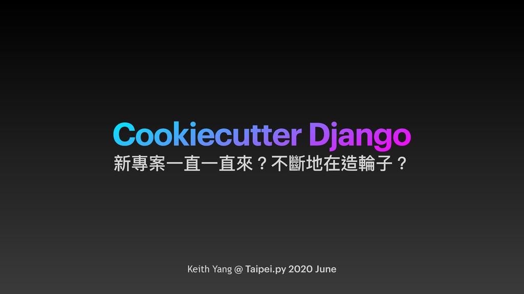 Cookiecutter Django Keith Yang @ Taipei.py 2020...