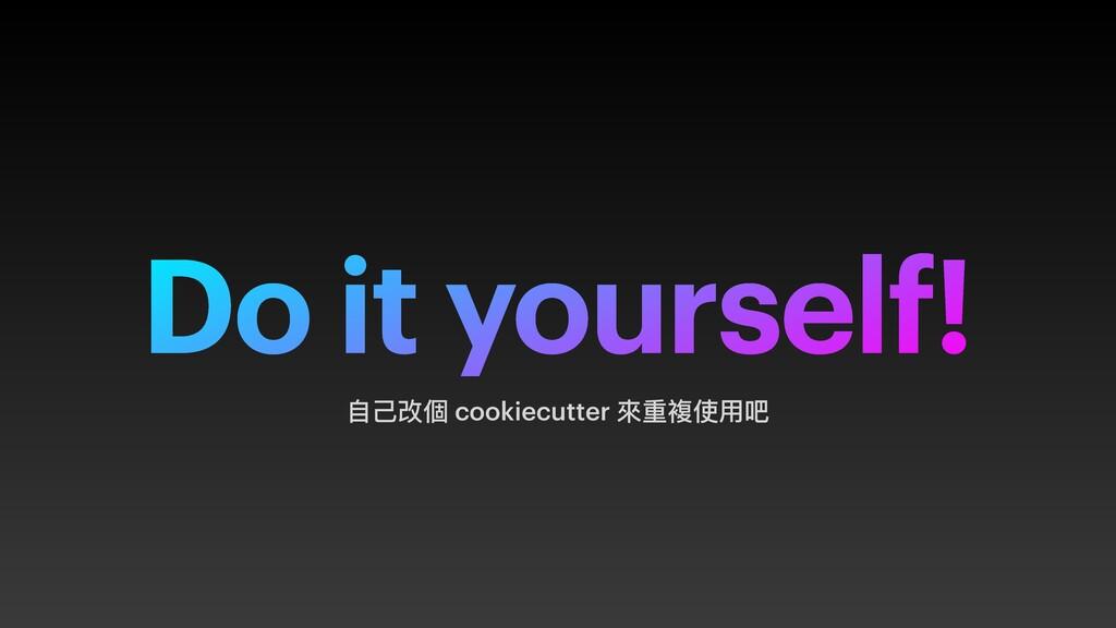 Do it yourself! ⾃⼰改個 cookiecutter 來重複使⽤吧
