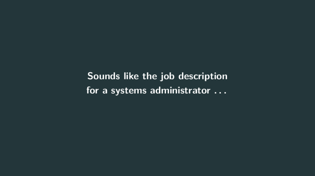 Sounds like the job description for a systems a...