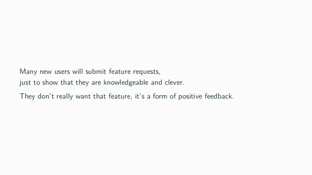 Many new users will submit feature requests, ju...
