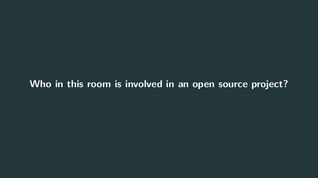 Who in this room is involved in an open source ...