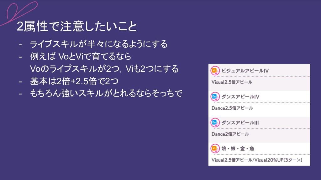 2属性で注意したいこと - ライブスキルが半々になるようにする - 例えば VoとViで育てる...