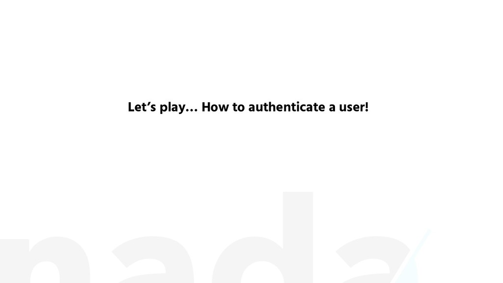 Let's play… How to authenticate a user!
