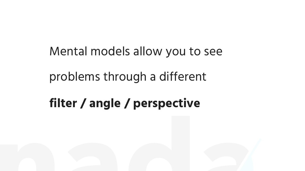 Mental models allow you to see problems through...