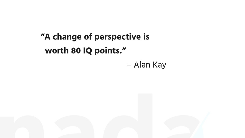 """A change of perspective is worth 80 IQ points...."