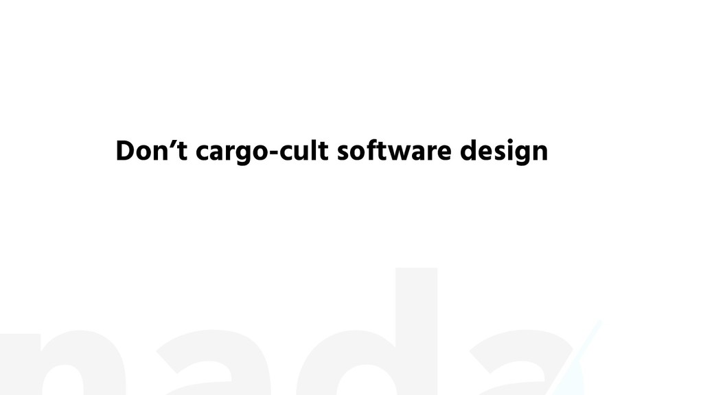 Don't cargo-cult software design