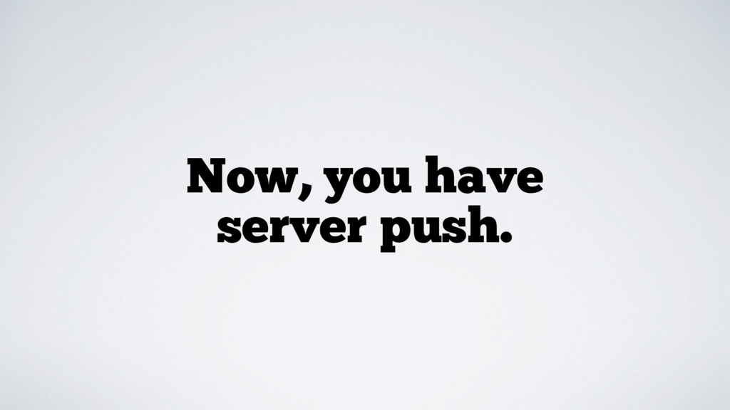 Now, you have server push.