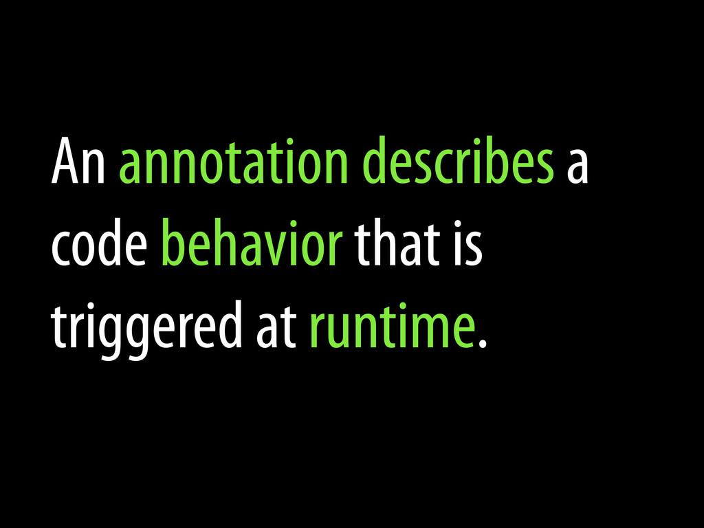 An annotation describes a code behavior that is...