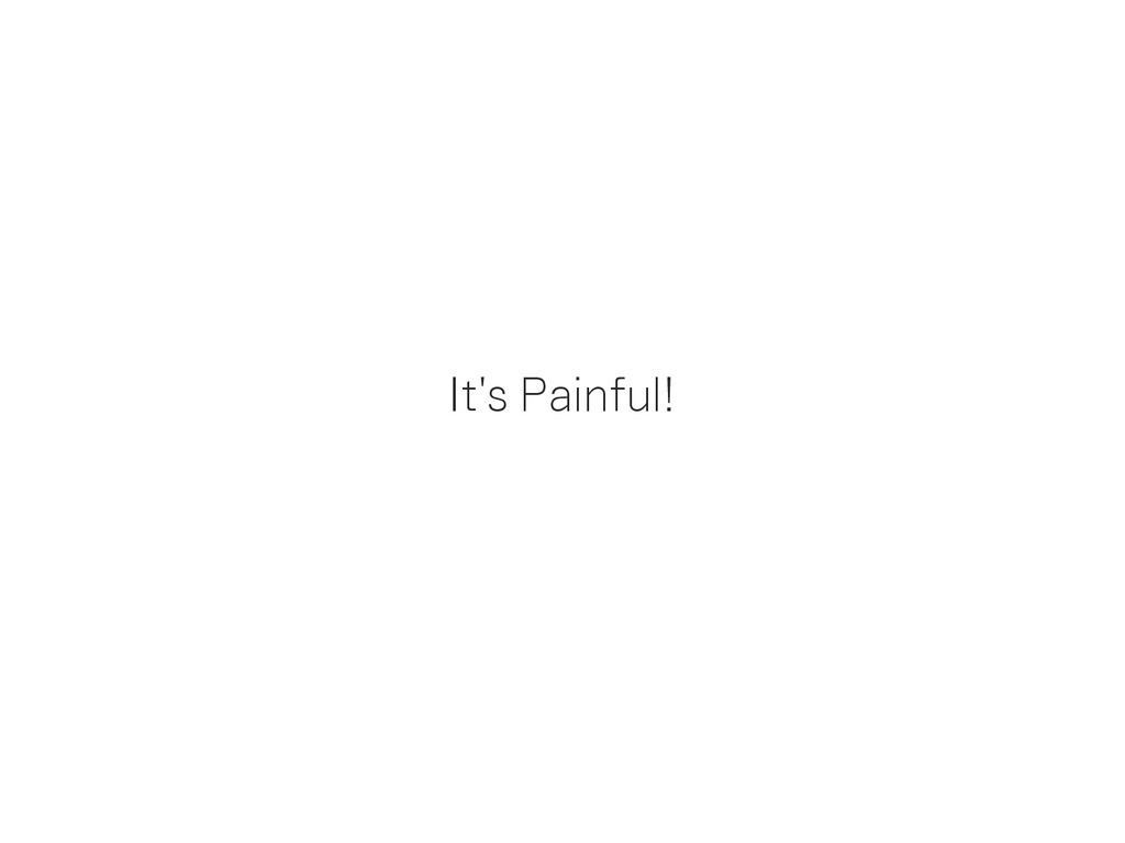 It's Painful!