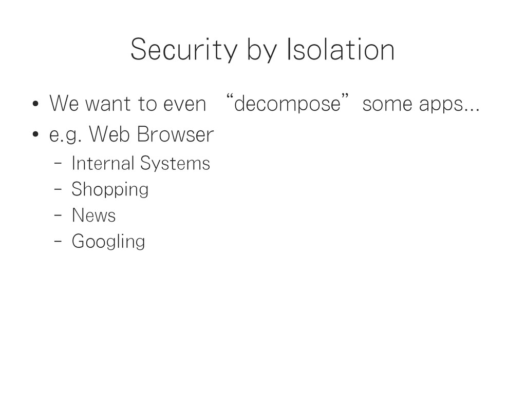 """Security by Isolation ● We want to even """"decomp..."""