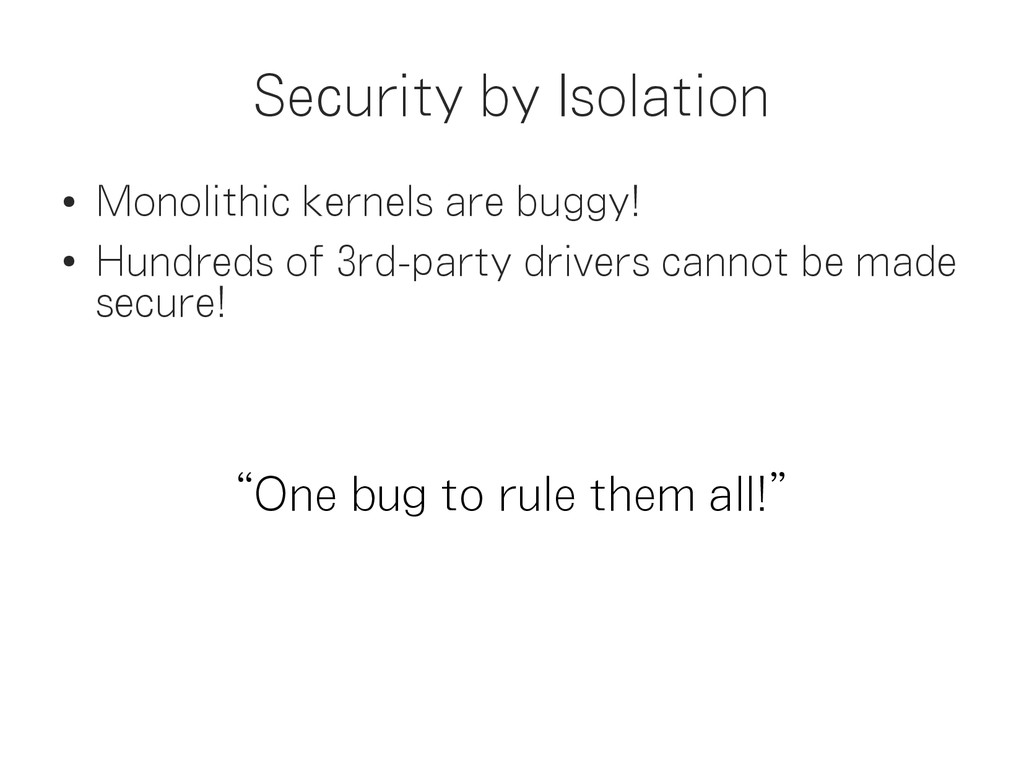 Security by Isolation ● Monolithic kernels are ...
