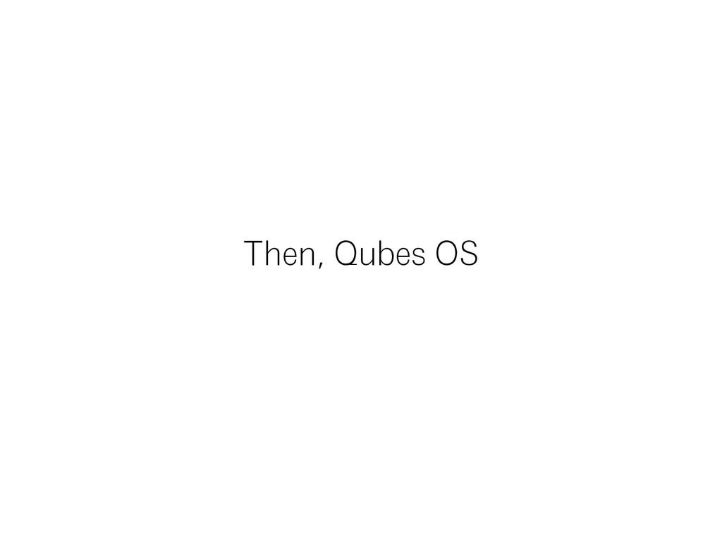 Then, Qubes OS