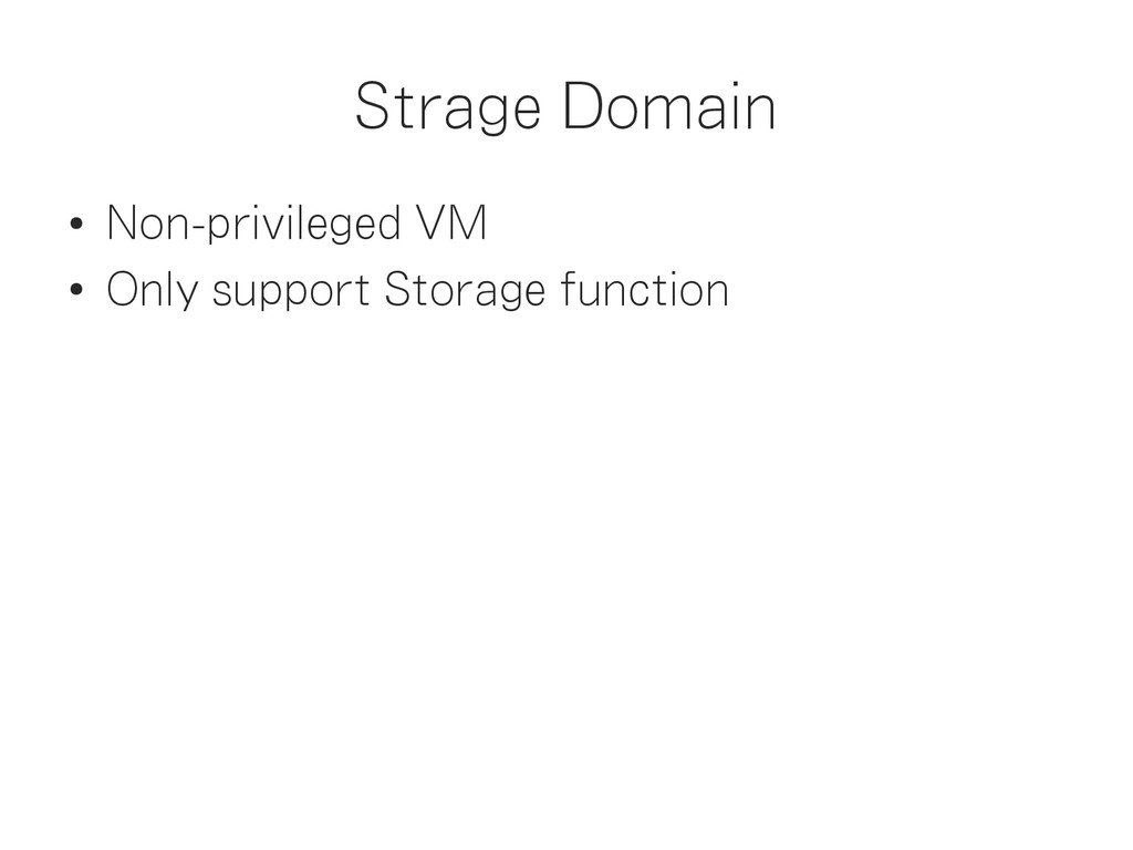 Strage Domain ● Non-privileged VM ● Only suppor...